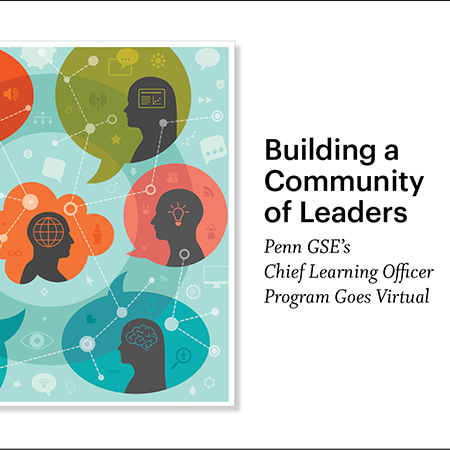 """Seven colorful thought bubbles, each with a silhouette of a person within it, are connected by a web. Within and outside of the silhouettes are symbols including computers, gears, targets, globes, a brain, and an eye. A headline reads, """"Building a Community of Leaders: Penn GSE's Chief Learning Officer Program Goes Virtual."""