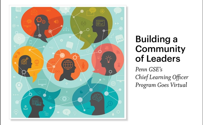 """Seven colorful thought bubbles, each with a silhouette of a person within it, are connected by a web. Within and outside of the silhouettes are symbols including computers, gears, targets, globes, a brain, and an eye. A headline reads, """"Building a Community of Leaders: Penn GSE's Chief Learning Officer Program Goes Virtual."""""""